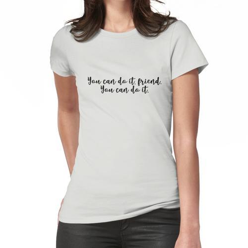Du kannst es schaffen, Freund. Du kannst es schaffen. Frauen T-Shirt