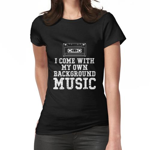 Ich komme mit meiner eigenen Hintergrundmusik Frauen T-Shirt