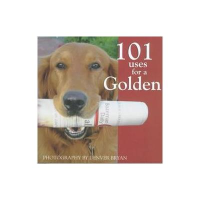 101 Uses for a Golden by Denver Bryan (Hardcover - Willow Creek Pr)